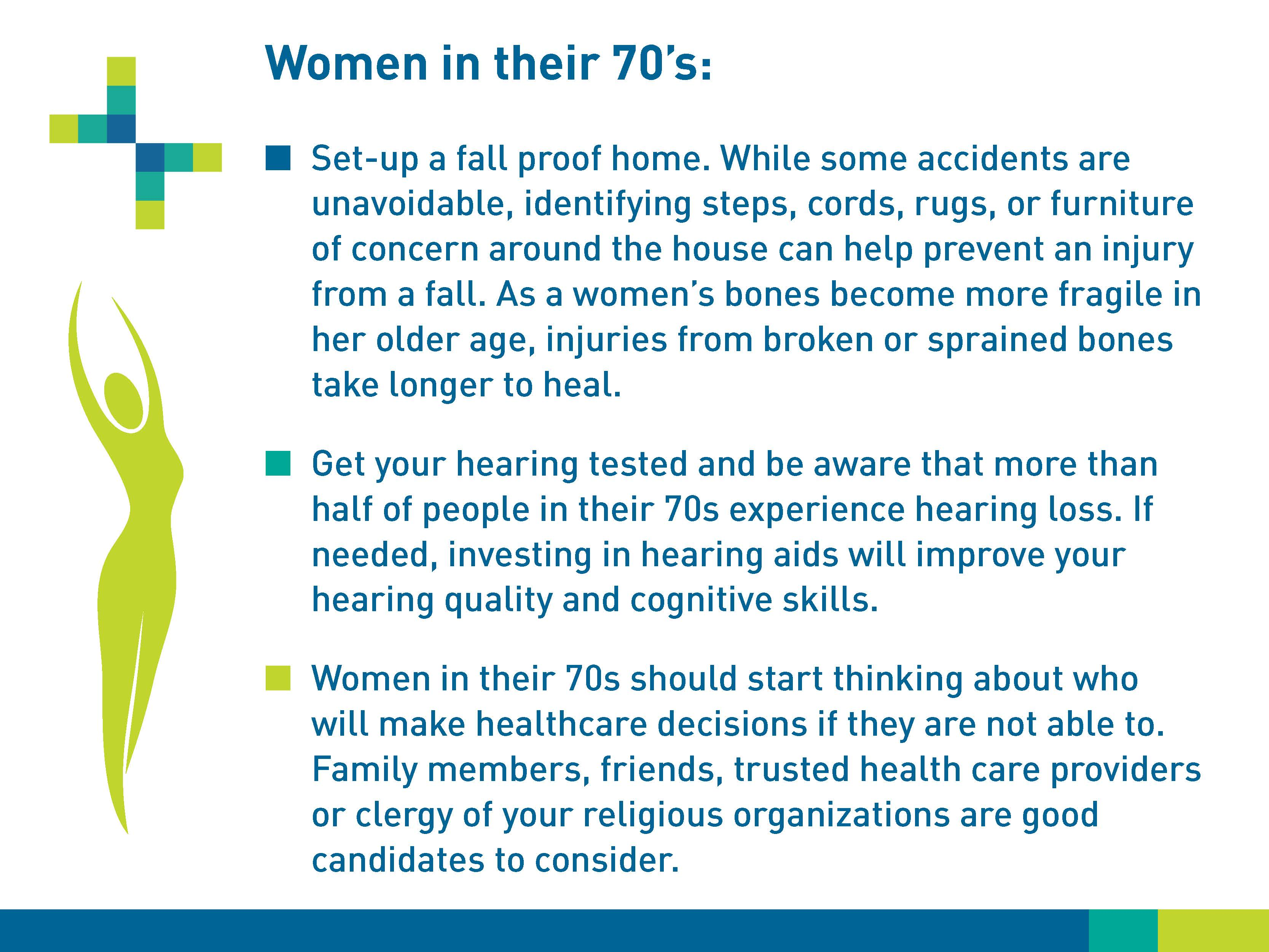 Women in their 70s: Set-up a fall-proof home. While some accidents are unavoidable, identifying steps, cords, rugs, or furniture of concern around the house can help prevent an injury forma  fall. As a woman's bones become more fragile in her older age, injuries from broken or sprained bones take longer to heal. Get your hearing tested and be aware that more than half of people in their 70s experience hearing loss. If needed, investing in hearing aids will improve your hearing quality and cognitive skills. Women in their 70s should start thinking about who will make healthcare decisions if they are not able to. Family members, friends, trusted healthcare providers or clergy of your religious organizations are good candidates to consider.