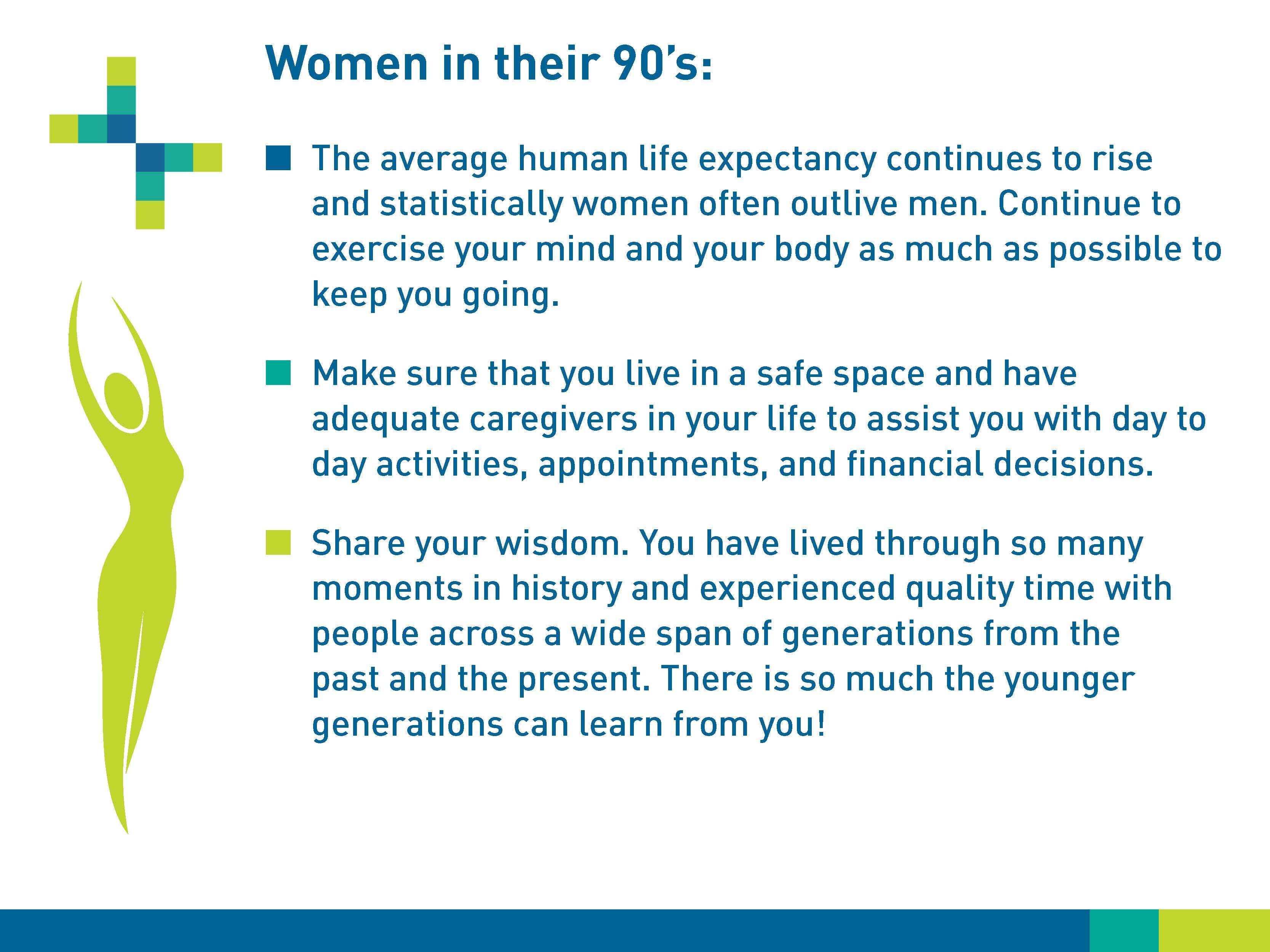 Women in their 90s: The average human life expectancy continues to rise and statistically women often outlive men. Continue to exercise your mind and your body as much as possible to keep you going. Make sure that you live in a safe place and have adequate caregivers in your life to assist you with day to day activities, appointments, and financial decisions. Share your wisdom. You have lived through so many moments in history and experienced quality time with people across a wide span of generations from the past and the present. There is so much the younger generations can learn from you!