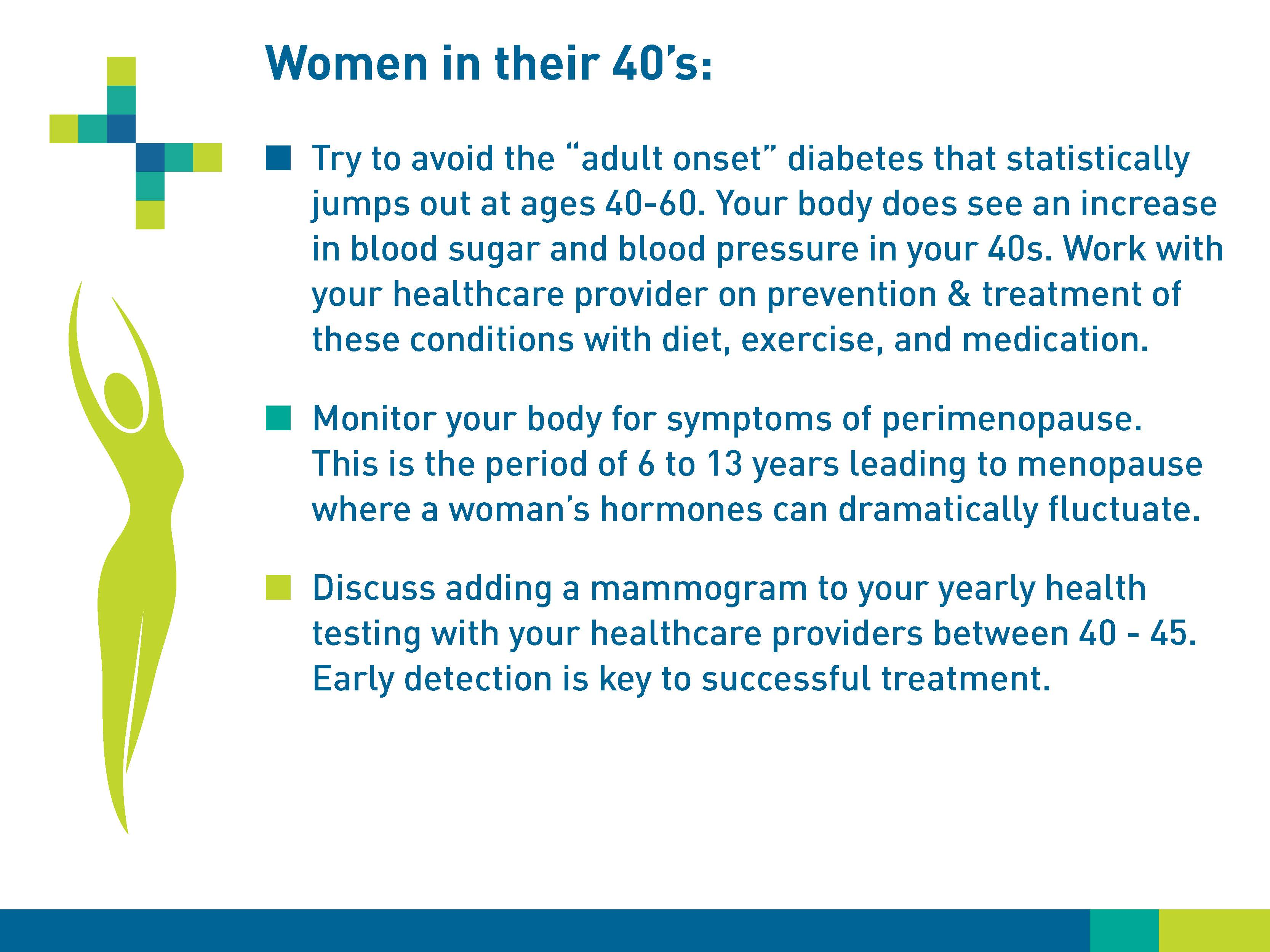 "Women in their 40s: Try to avoid the ""adult onset"" diabetes that statistically jumps out at age 40-60. Your body does see an increase in blood sugar and blood pressure in your 40s. Work with your healthcare provider on prevention & treatment of these conditions with diet, exercise, and medication. Monitor your body for symptoms of perimenopause. This is the period of 6 to 13 years leading to menopause where a woman's hormones can dramatically fluctuate. Discuss adding a mammogram to your yearly health testing with your healthcare providers between 40-45. Early detection is key to successful treatment."