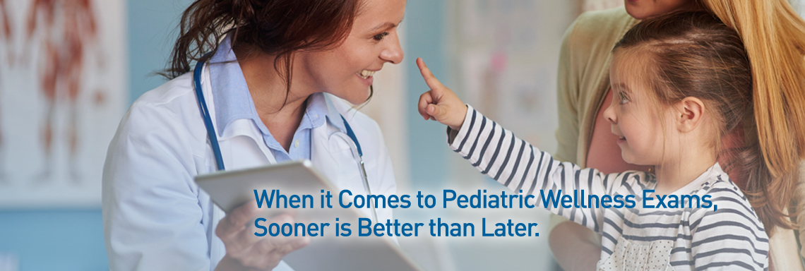 When it comes to pediatric wellness exams, sooner is better than later.